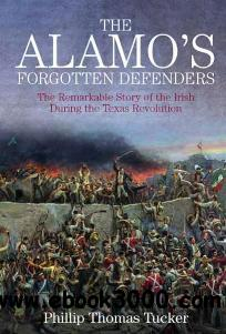 The Alamo's Forgotten Defenders : The Remarkable Story of the Irish During the Texas Revolution