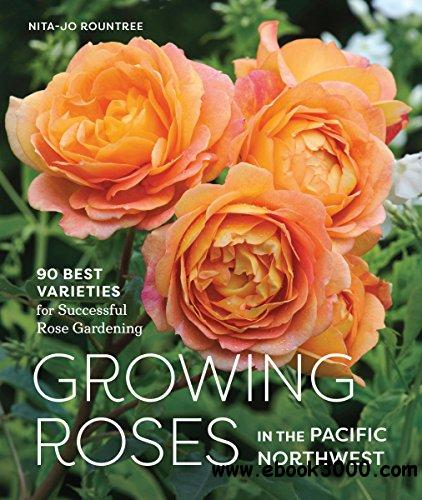 Growing Roses in the Pacific Northwest: 90 Best Varieties for Successful Rose Gardening