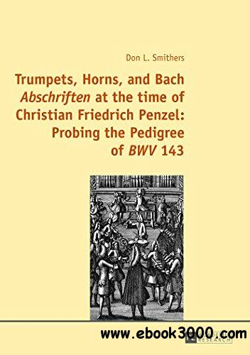 Trumpets, Horns, and Bach ?Abschriften? at the time of Christian Friedrich Penzel: Probing the Pedigree of ?BWV? 143