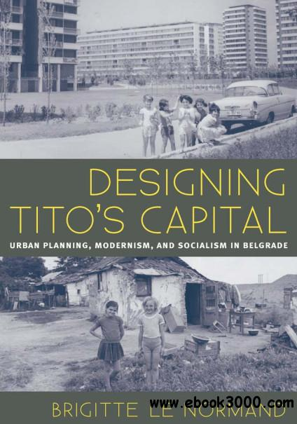 Designing Tito's Capital: Urban Planning, Modernism, and Socialism in Belgrade