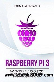 Raspberry Pi 3: Raspberry Pi 3 Projects From Beginner To Master Explained Step By Step (Computer Programming Book 2)