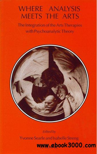 Where Analysis Meets the Arts: The Integration of the Arts Therapies with Psychoanalytic Theory