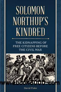 Solomon Northup's Kindred : The Kidnapping of Free Citizens Before the Civil War