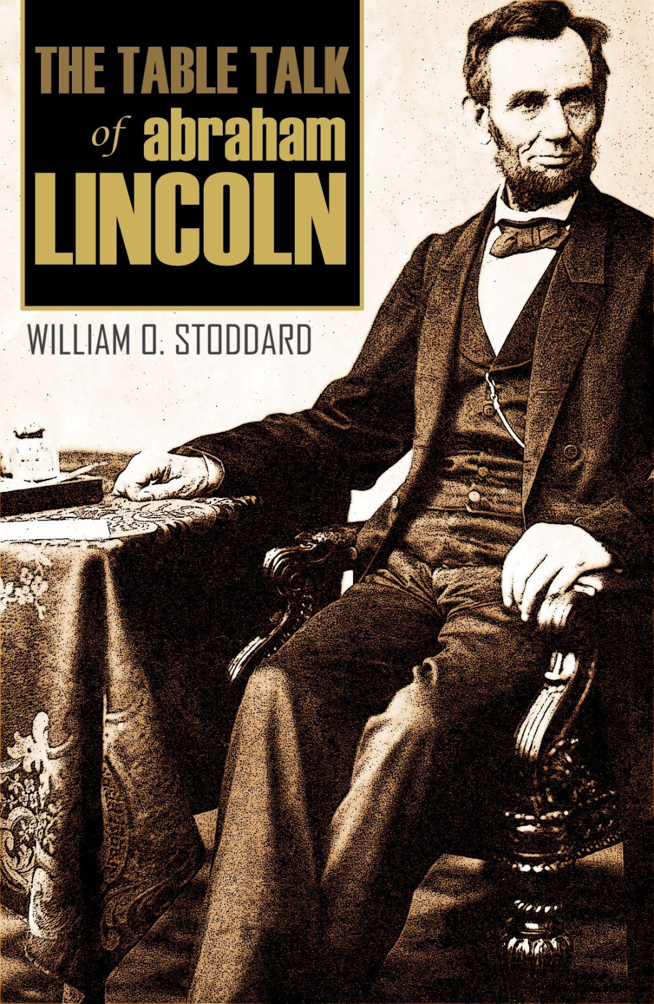 The Table Talk of Abraham Lincoln: By One of Lincoln's Secretaries