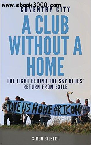 Coventry City: A Club Without a Home: Sent from Coventry: The Fight Behind the Sky Blues' Return From Exile