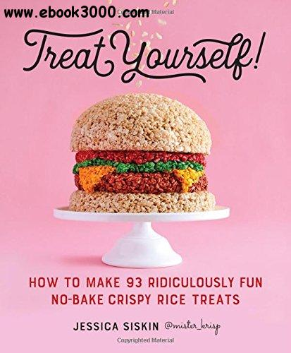 Treat Yourself!: How to Make 93 Ridiculously Fun No-Bake Crispy Rice Treats