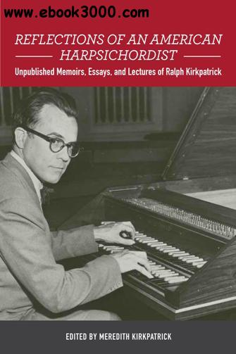Reflections of an American Harpsichordist : Unpublished Memoirs, Essays, and Lectures of Ralph Kirkpatrick
