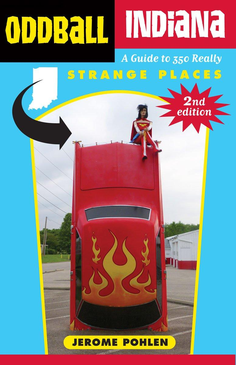 Oddball Indiana: A Guide to 350 Really Strange Places