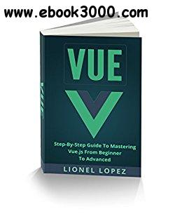 Vue: Step-By-Step Guide To Mastering Vue.js From Beginner To Advanced (Vue.js, Learning Vue js 2)