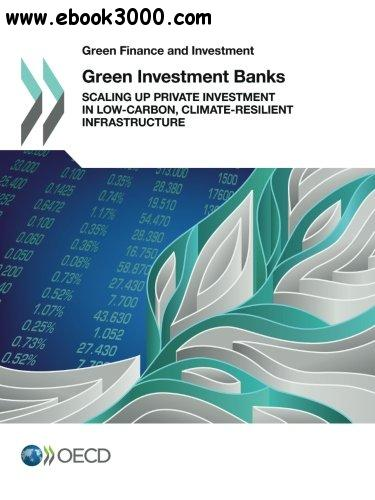 Green Finance and Investment Green Investment Banks: Scaling up Private Investment in Low-carbon, Climate-resilient Infrastruct
