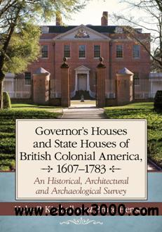 Governor��s Houses and State Houses of British Colonial America, 1607-1783 : An Historical, Architectural and Archaeological Sur