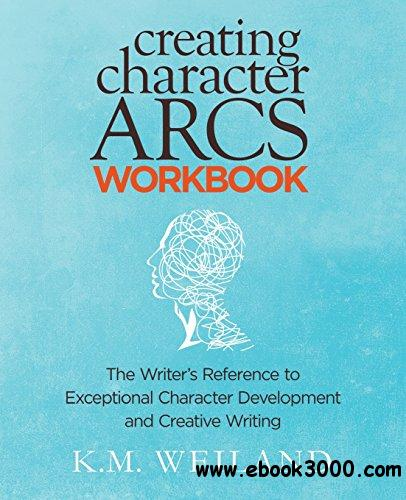 Creating Character Arcs Workbook: The Writer's Reference to Exceptional Character Development and Creative Writing