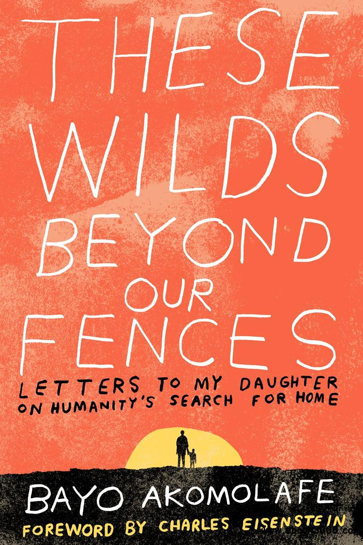 These Wilds Beyond Our Fences: Letters to My Daughter on Humanity's Search for Home