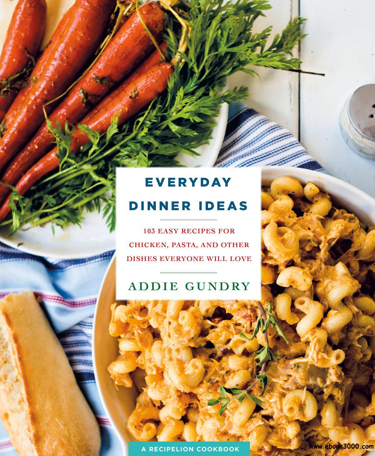 Everyday Dinner Ideas: 103 Easy Recipes with Chicken, Pasta, and More