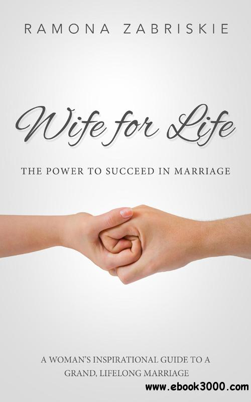 Wife for Life: The Power to Succeed in Marriage: A Woman's Inspirational Guide to a Grand, Lifelong Marriage, 2nd Edition