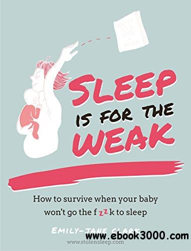 Sleep is for the Weak: How to survive when your baby won't go the f**k to sleep