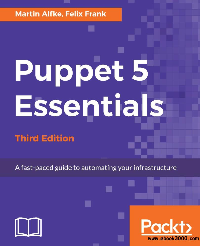 Puppet 5 Essentials: A fast-paced guide to automating your infrastructure, 3rd Edition