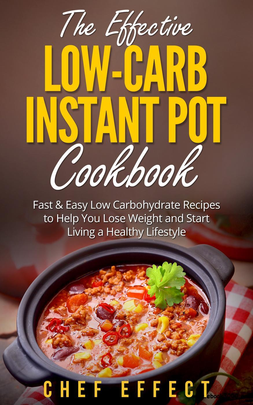 The Effective Low-Carb Instant Pot Cookbook: Fast & Easy Low Carbohydrate Recipes to Help You Lose Weight and Start Living...