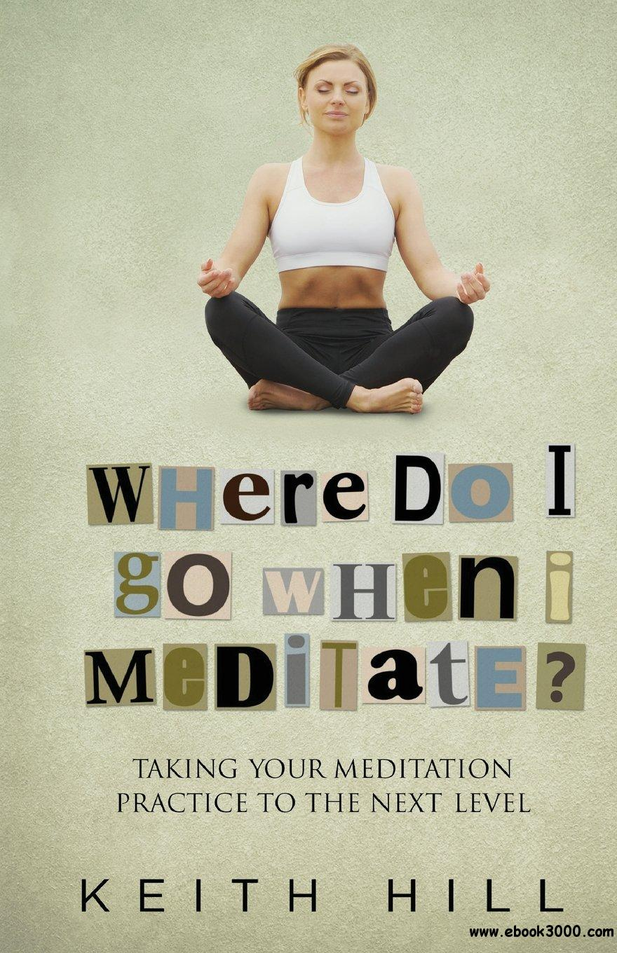 Where Do I Go When I Meditate?: Taking Your Meditation Practice to the Next Level