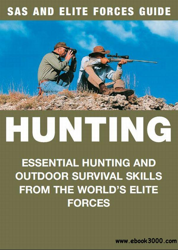 Hunting: Essential Hunting and Outdoor Survival Skills from the World's Elite Forces (SAS and Elite Forces Guide)