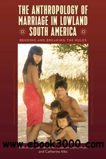 The Anthropology of Marriage in Lowland South America : Bending and Breaking the Rules