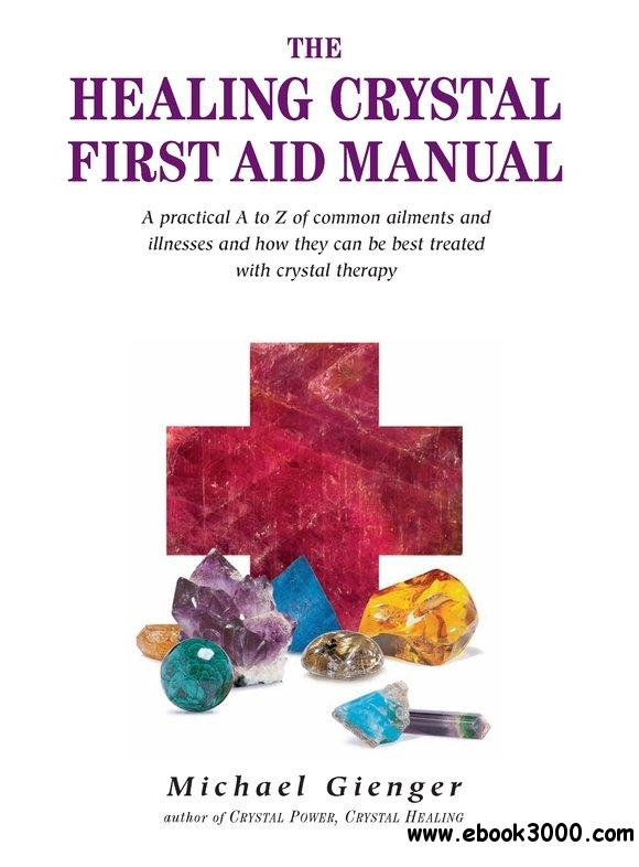 The Healing Crystals First Aid Manual: A Practical A to Z of Common Ailments and Illnesses and How They Can Be Best Treated...
