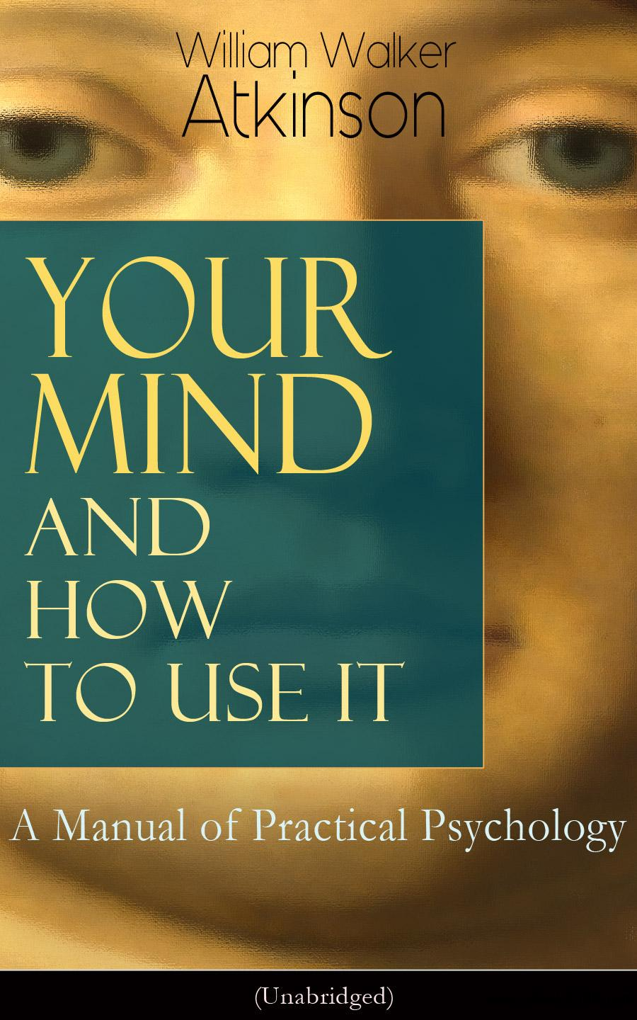 Your Mind and How to Use It: A Manual of Practical Psychology (Unabridged): From the American pioneer of the New Thought...