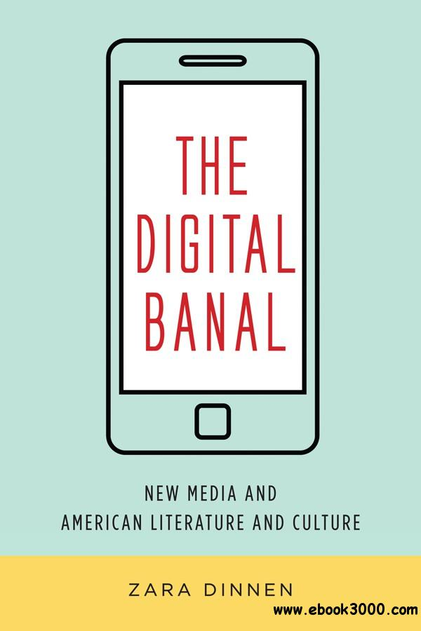 The Digital Banal: New Media and American Literature and Culture (Literature Now)