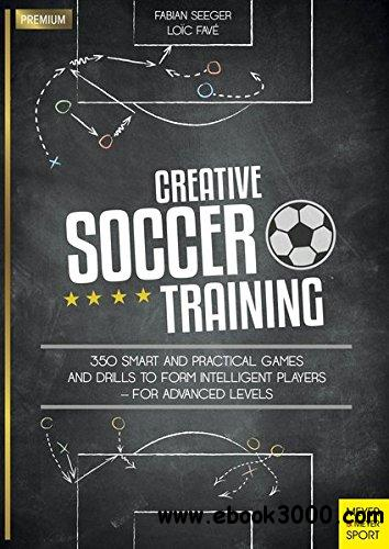 Creative Soccer Training: 350 Smart and Practical Games and Drills to Form Intelligent Players - for Advanced Levels