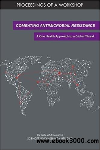 Combating Antimicrobial Resistance: A One Health Approach to a Global Threat: Proceedings of a Workshop