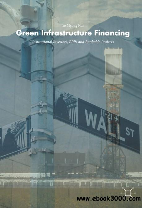Green Infrastructure Financing: Institutional Investors, PPPs and Bankable Projects