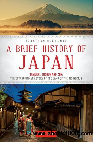 A Brief History of Japan : Samurai, Shogun and Zen: The Extraordinary Story of the Land of the Rising Sun