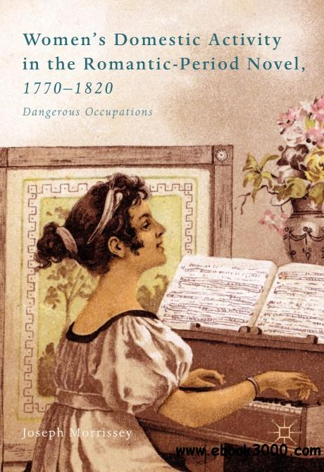 Women��s Domestic Activity in the Romantic-Period Novel, 1770-1820: Dangerous Occupations