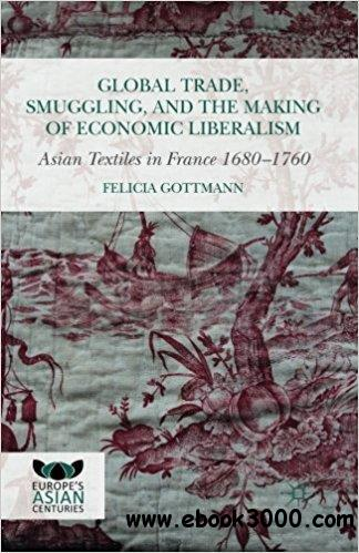 Global Trade, Smuggling, and the Making of Economic Liberalism: Asian Textiles in France 1680-1760