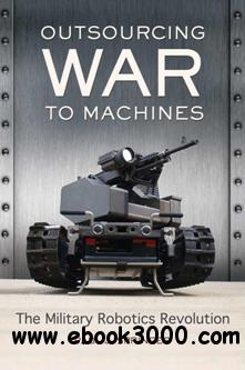 Outsourcing War to Machines: The Military Robotics Revolution