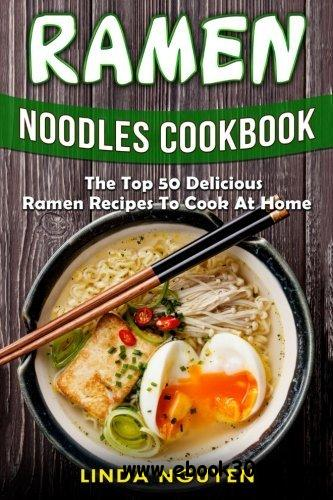 Ramen Noodles Cookbook: The top 50 delicious Ramen recipes to cook at home