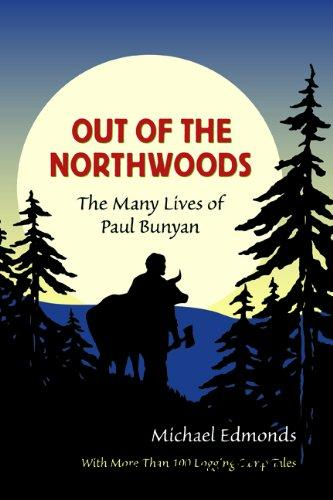 Out of the Northwoods: The Many Lives of Paul Bunyan, With More Than 100 Logging Camp Tales