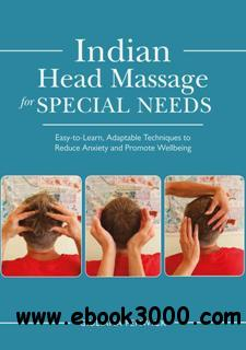 Indian Head Massage for Special Needs : Easy-to-Learn, Adaptable Techniques to Reduce Anxiety and Promote Wellbeing