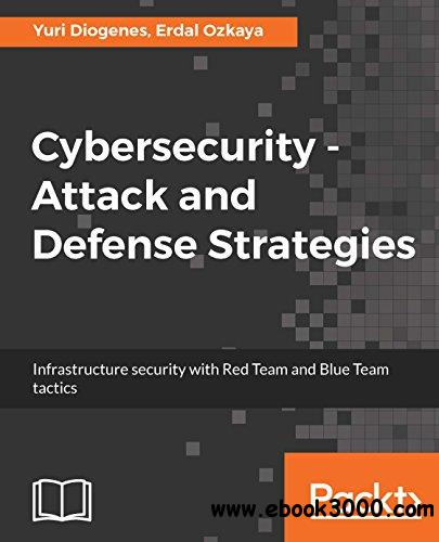 Cybersecurity - Attack and Defense Strategies: Infrastructure security with Red Team and Blue Team tactics
