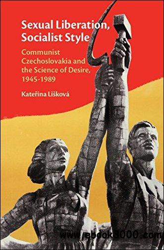 Sexual Liberation, Socialist Style: Communist Czechoslovakia and the Science of Desire, 1945-1989