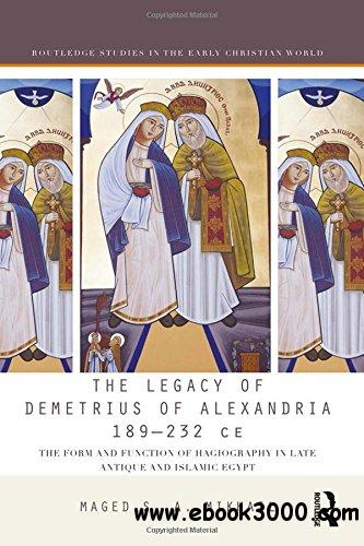 The Legacy of Demetrius of Alexandria, 189-232 CE: The Form and Function of Hagiography in Late Antique and Islamic Egypt