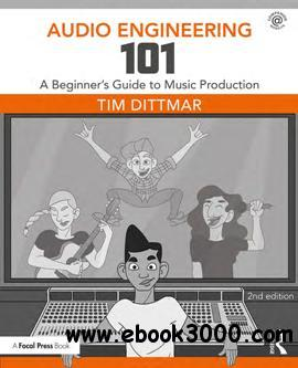 Audio Engineering 101 : A Beginner's Guide to Music Production, Second Edition