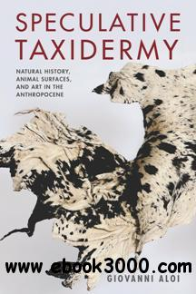 Speculative Taxidermy : Natural History, Animal Surfaces, and Art in the Anthropocene