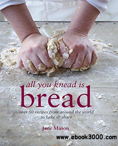 All You Knead is Bread: Over 50 recipes from around the world to bake & share