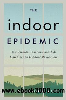 The Indoor Epidemic : How Parents, Teachers, and Kids Can Start an Outdoor Revolution
