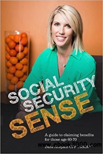 Social Security Sense: A Guide to Claiming Benefits for Those Age 60-70