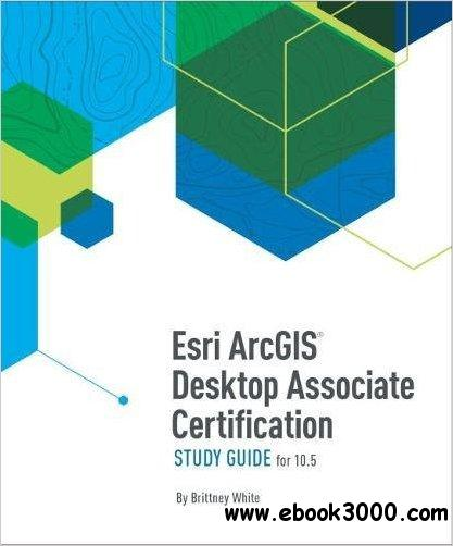 Esri ArcGIS Desktop Associate Certification Study Guide, 2nd Edition