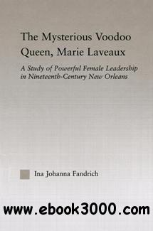 The Mysterious Voodoo Queen, Marie Laveaux : A Study of Powerful Female Leadership in Nineteenth-Century New Orleans