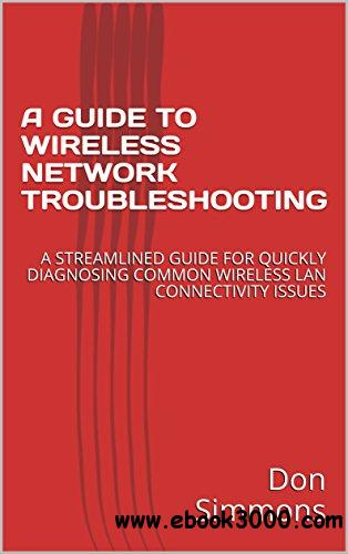 A Guide TO Wireless Network Troubleshooting: A Streamlined Guide For Quickly Diagnosing Common Wireless Lan Connectivity Issues