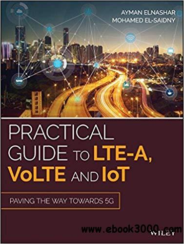 Practical Guide to LTE-A, VoLTE and IoT: Paving the way towards 5G